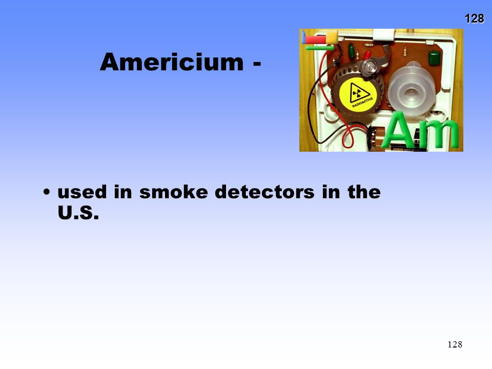 Americium - used in smoke detectors in the U.S.