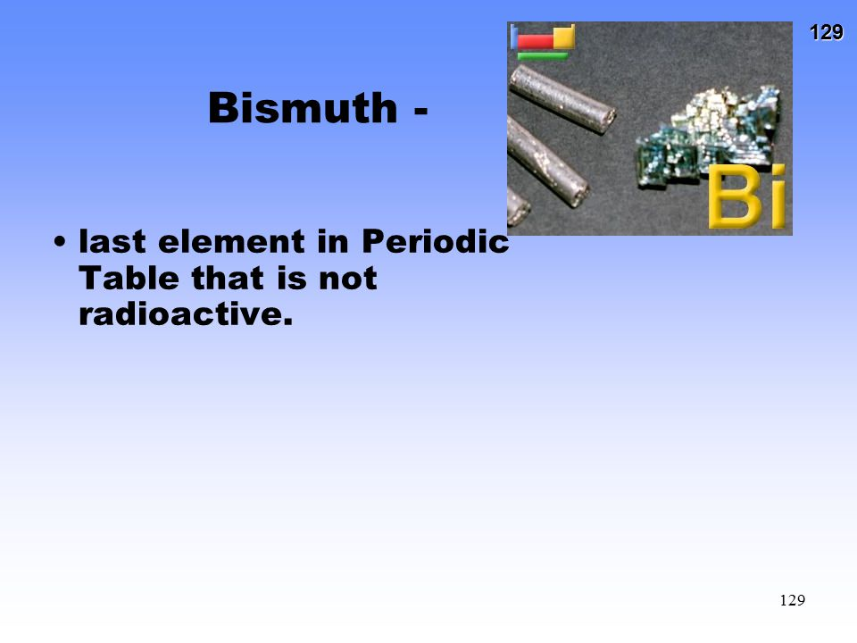 Bismuth - last element in Periodic Table that is not radioactive.
