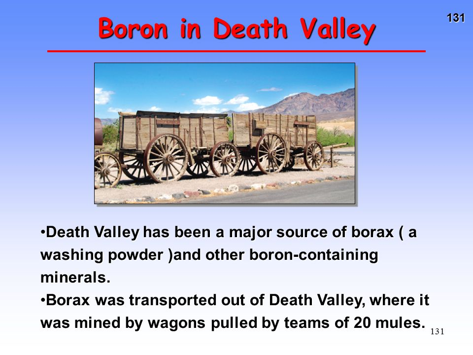 Boron in Death Valley Death Valley has been a major source of borax ( a washing powder )and other boron-containing minerals.
