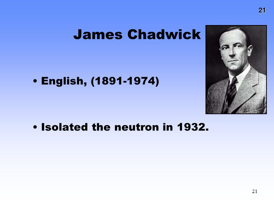 James Chadwick English, (1891-1974) Isolated the neutron in 1932.