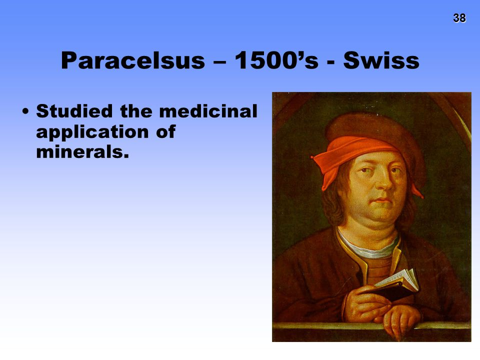 Paracelsus – 1500's - Swiss Studied the medicinal application of minerals.
