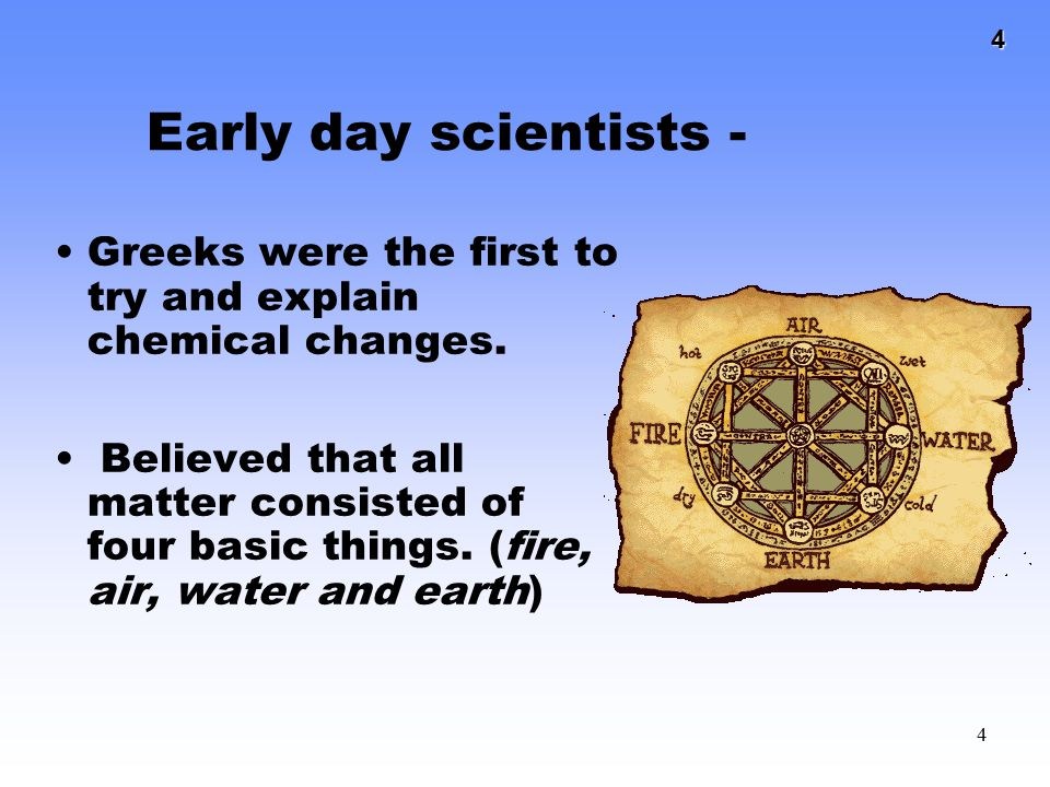 Early day scientists - Greeks were the first to try and explain chemical changes.
