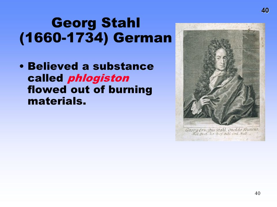 Georg Stahl (1660-1734) German Believed a substance called phlogiston flowed out of burning materials.