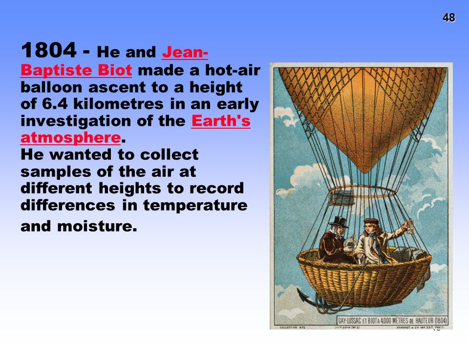 1804 - He and Jean-Baptiste Biot made a hot-air balloon ascent to a height of 6.4 kilometres in an early investigation of the Earth s atmosphere.
