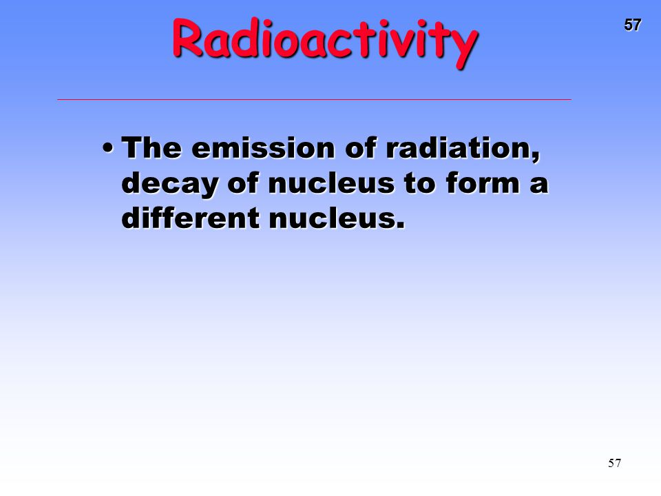 Radioactivity The emission of radiation, decay of nucleus to form a different nucleus.