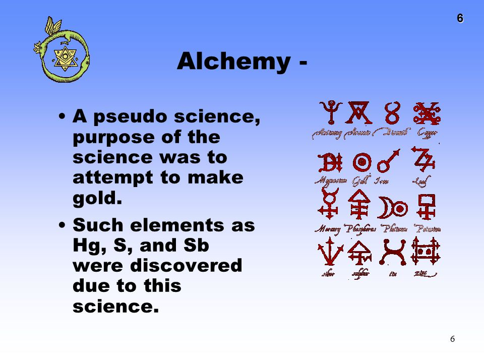 Alchemy - A pseudo science, purpose of the science was to attempt to make gold.