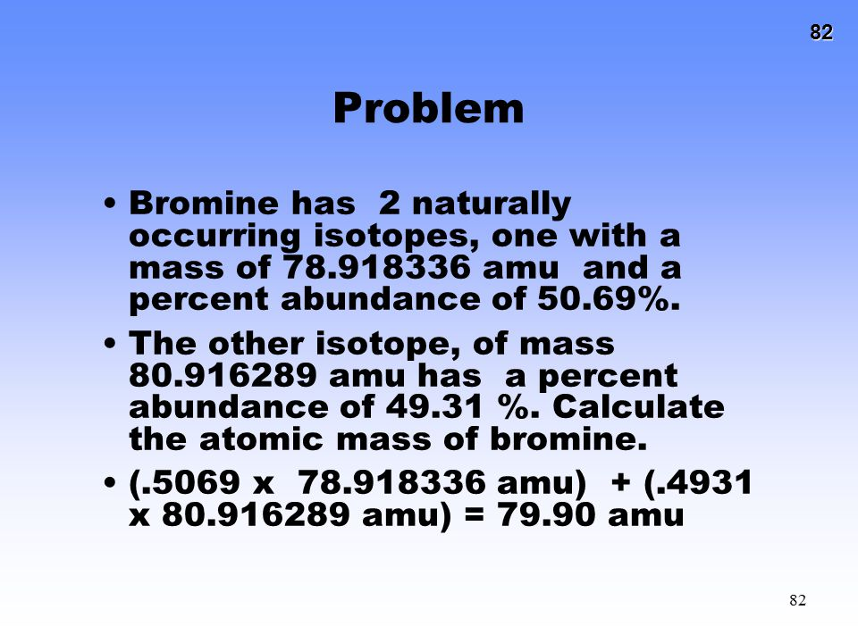 Problem Bromine has 2 naturally occurring isotopes, one with a mass of 78.918336 amu and a percent abundance of 50.69%.