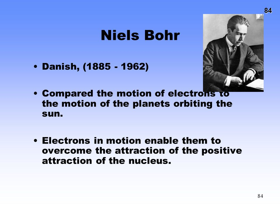 Niels Bohr Danish, (1885 - 1962) Compared the motion of electrons to the motion of the planets orbiting the sun.