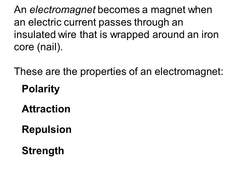 An electromagnet becomes a magnet when an electric current passes through an insulated wire that is wrapped around an iron core (nail).
