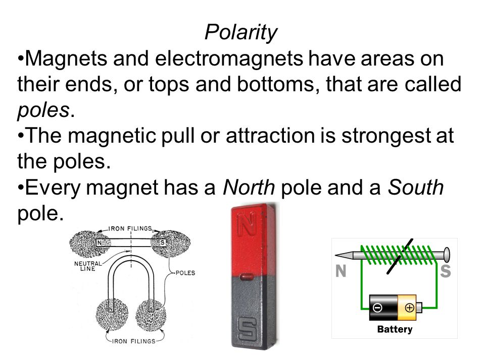 Polarity Magnets and electromagnets have areas on their ends, or tops and bottoms, that are called poles.
