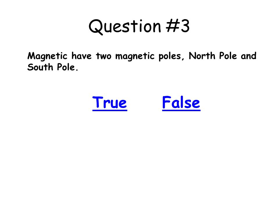 Question #3 Magnetic have two magnetic poles, North Pole and South Pole. True False
