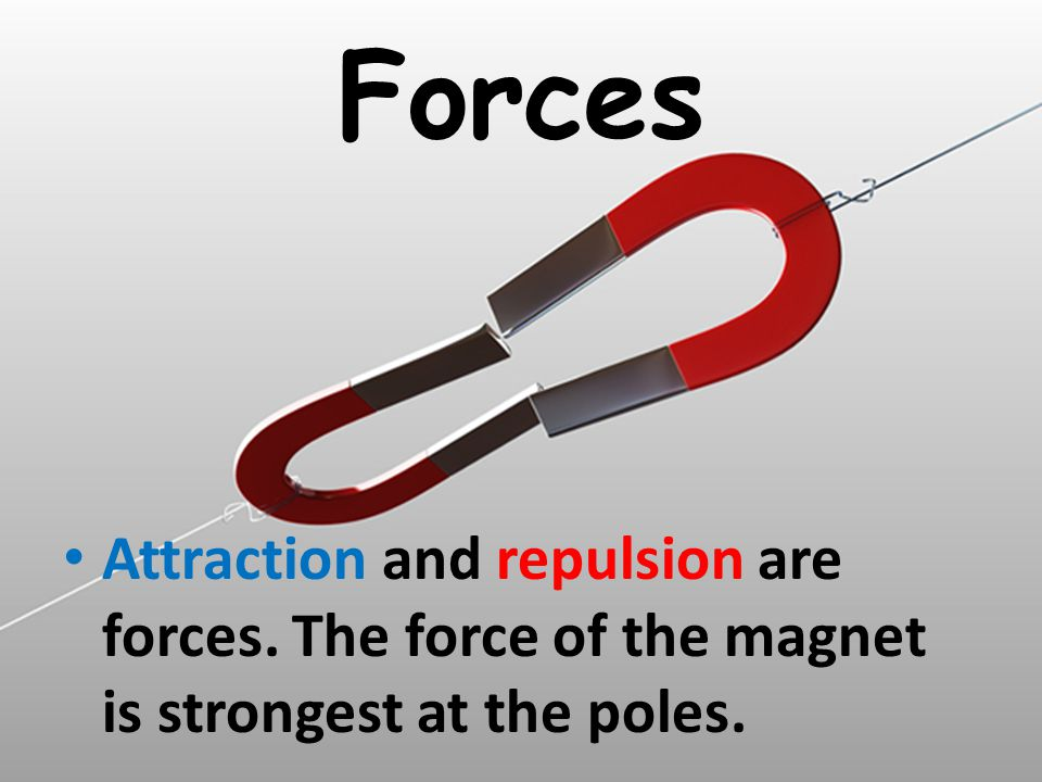 Forces Attraction and repulsion are forces. The force of the magnet is strongest at the poles.