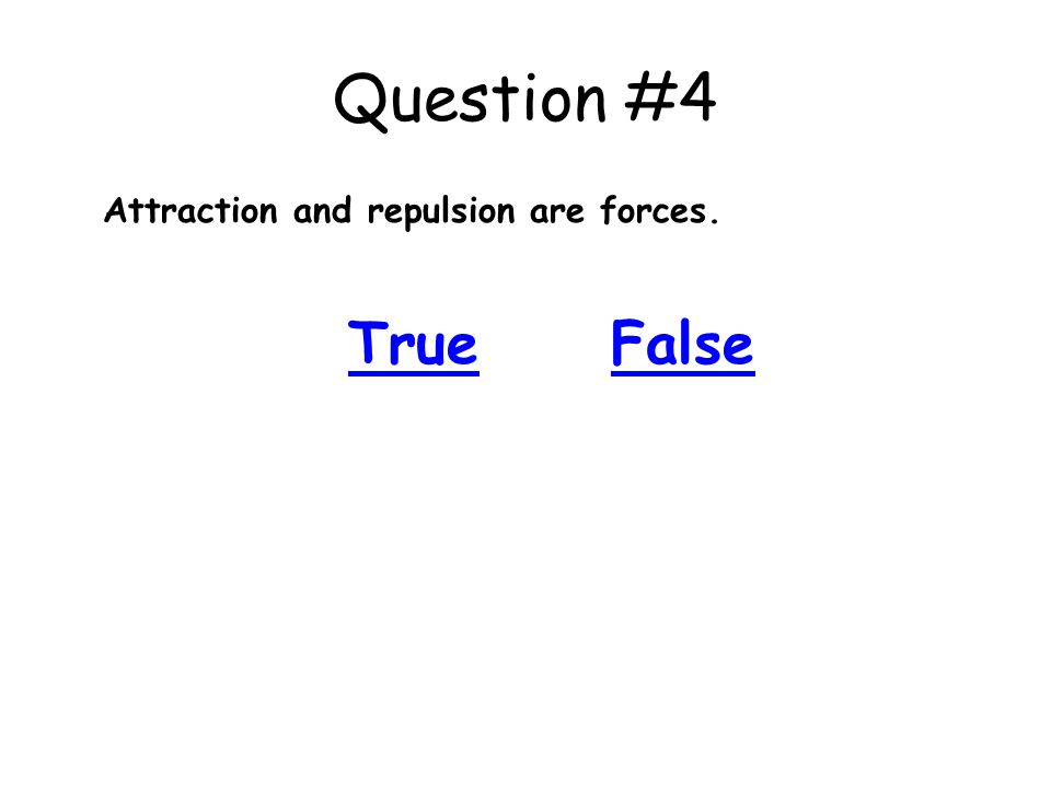Question #4 Attraction and repulsion are forces. True False