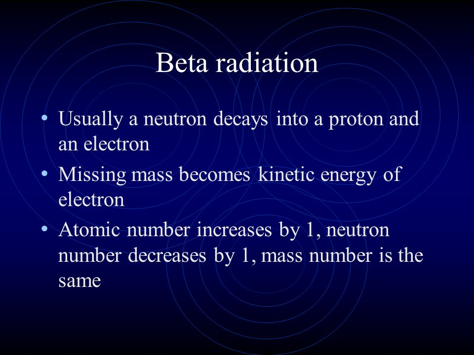 Beta radiation Usually a neutron decays into a proton and an electron