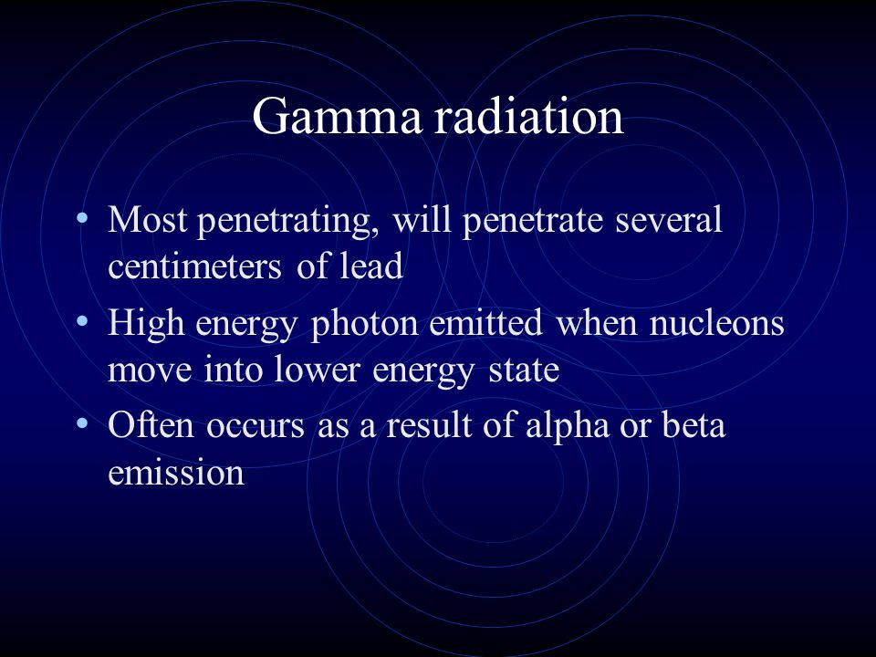 Gamma radiation Most penetrating, will penetrate several centimeters of lead. High energy photon emitted when nucleons move into lower energy state.