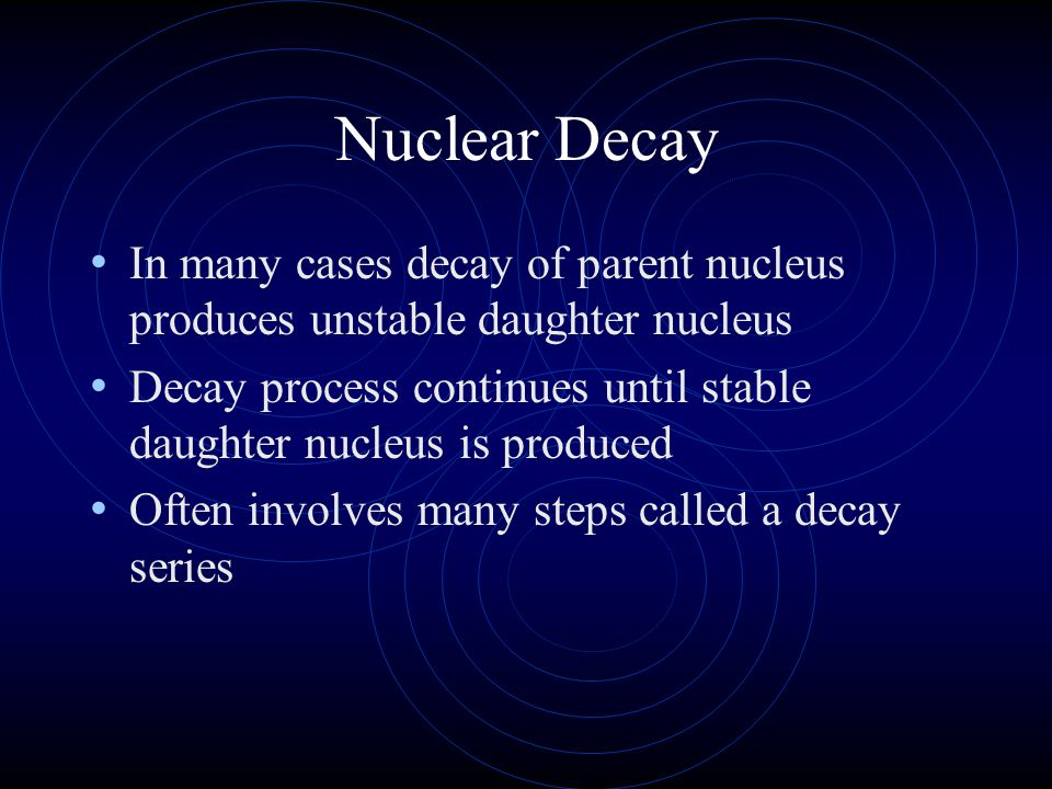 Nuclear Decay In many cases decay of parent nucleus produces unstable daughter nucleus.