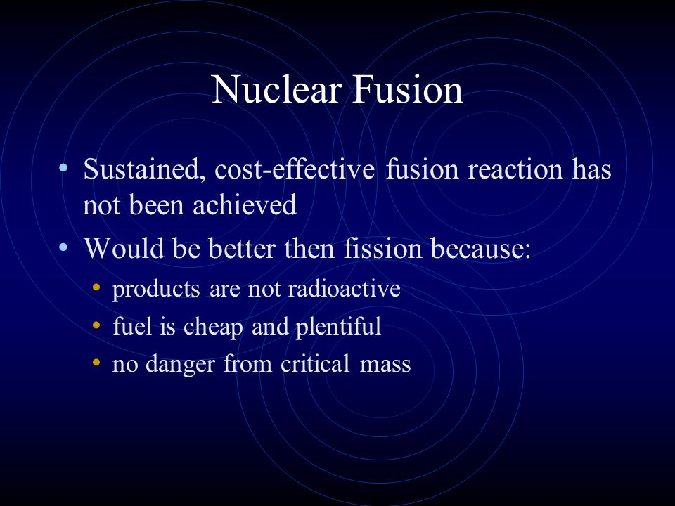 Nuclear Fusion Sustained, cost-effective fusion reaction has not been achieved. Would be better then fission because: