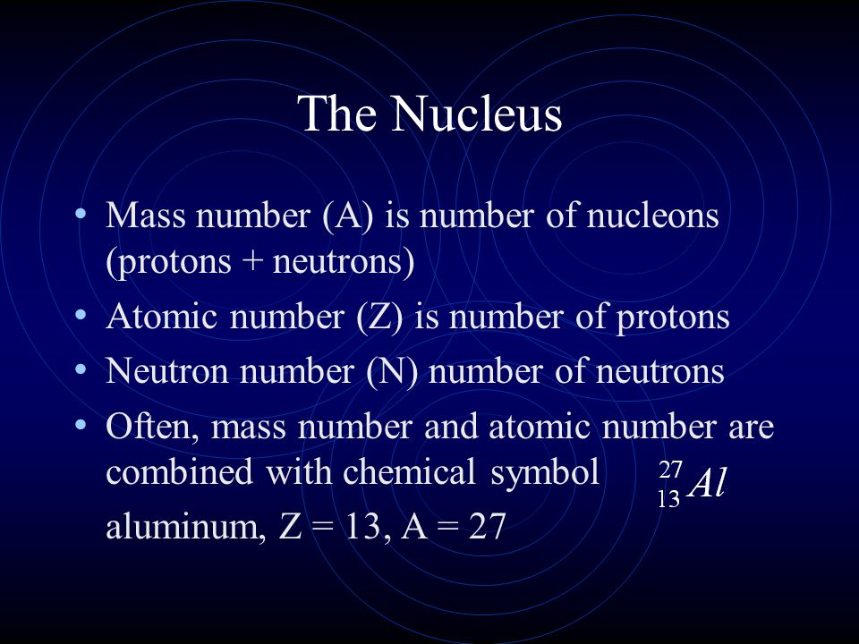 The Nucleus Mass number (A) is number of nucleons (protons + neutrons)