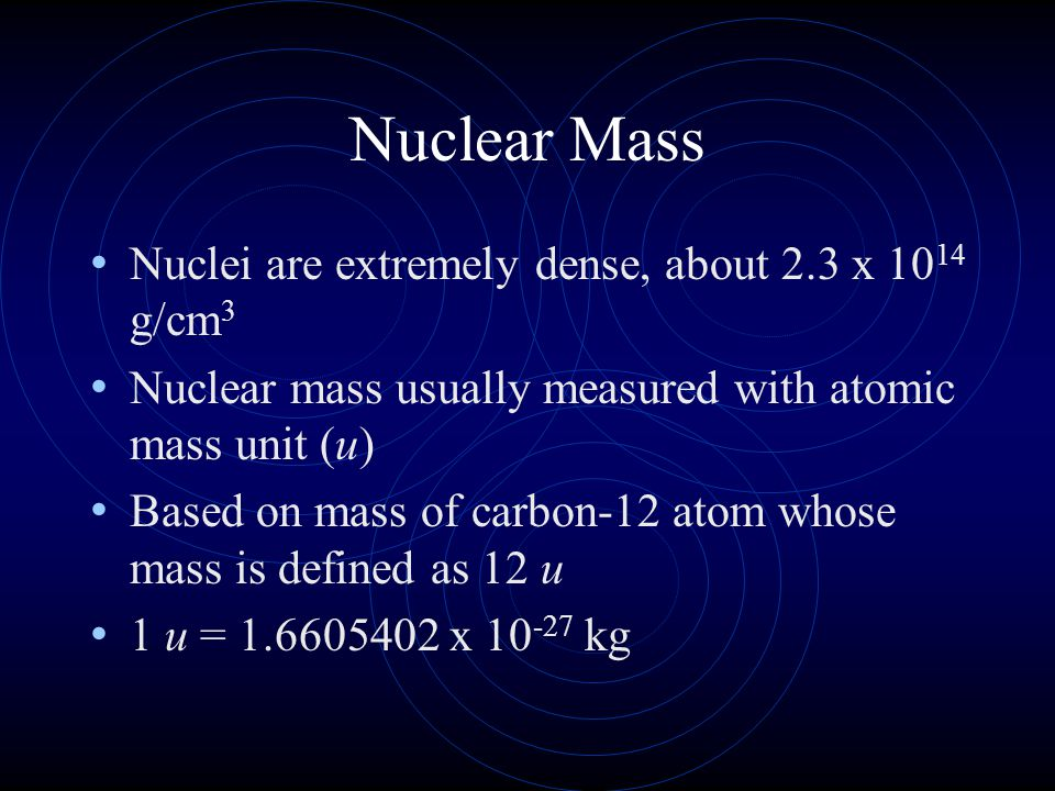 Nuclear Mass Nuclei are extremely dense, about 2.3 x 1014 g/cm3