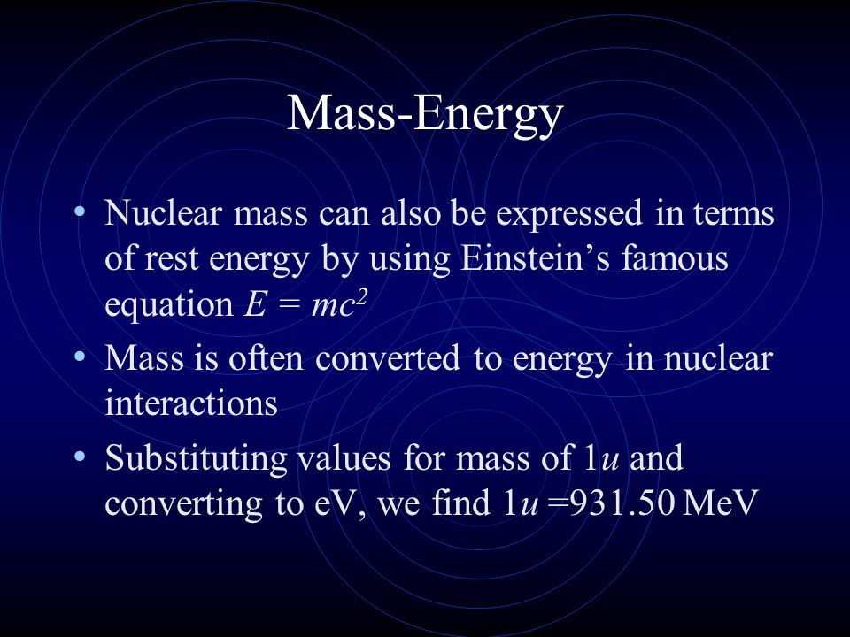 Mass-Energy Nuclear mass can also be expressed in terms of rest energy by using Einstein's famous equation E = mc2.