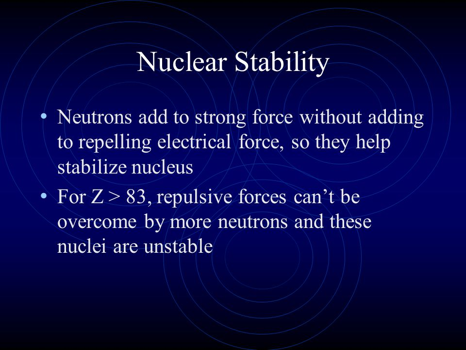 Nuclear Stability Neutrons add to strong force without adding to repelling electrical force, so they help stabilize nucleus.