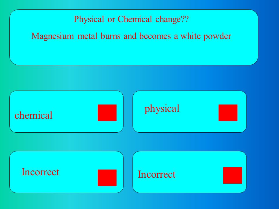 physical chemical Incorrect Incorrect Physical or Chemical change
