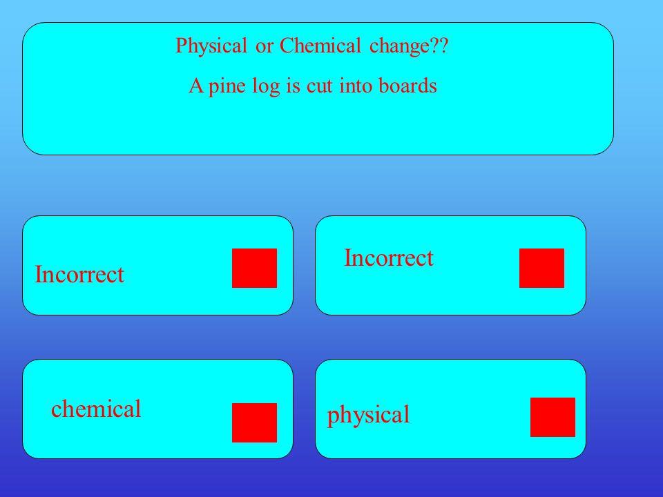 Incorrect Incorrect chemical physical Physical or Chemical change