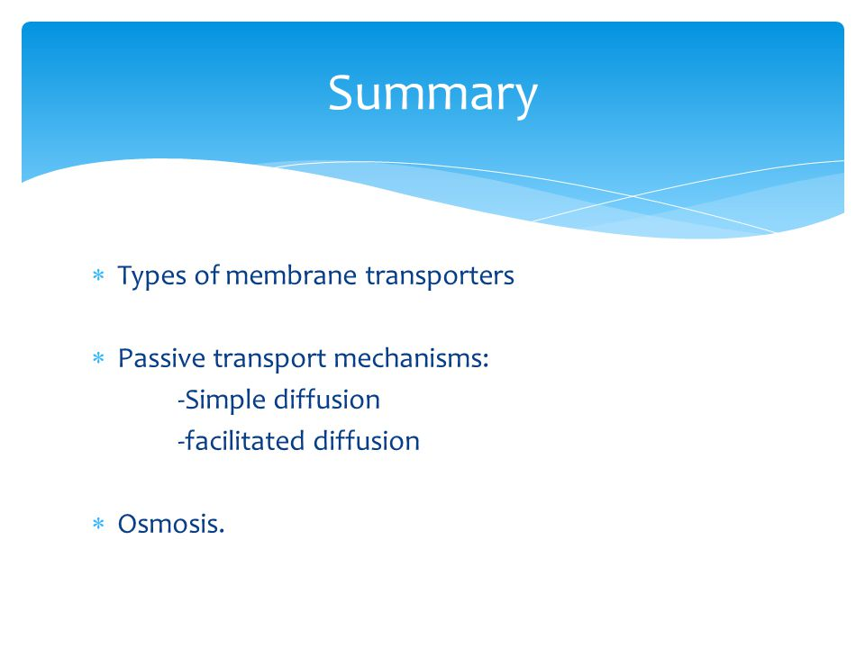 Summary Types of membrane transporters Passive transport mechanisms: