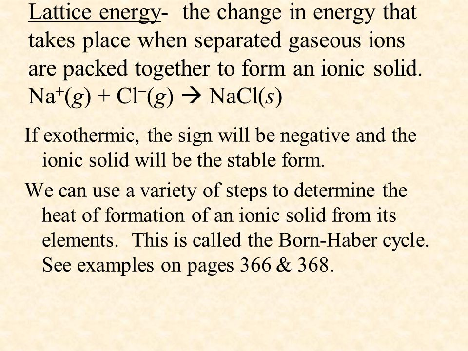Lattice energy- the change in energy that takes place when separated gaseous ions are packed together to form an ionic solid. Na+(g) + Cl−(g)  NaCl(s)