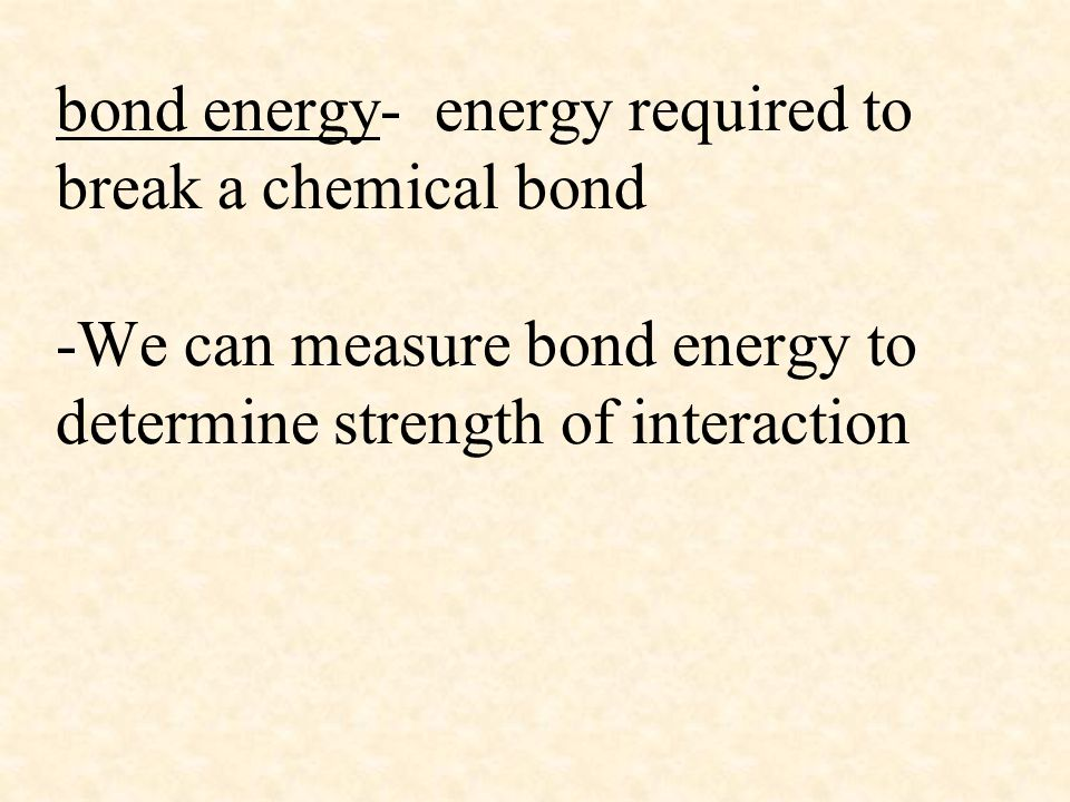 bond energy- energy required to break a chemical bond -We can measure bond energy to determine strength of interaction