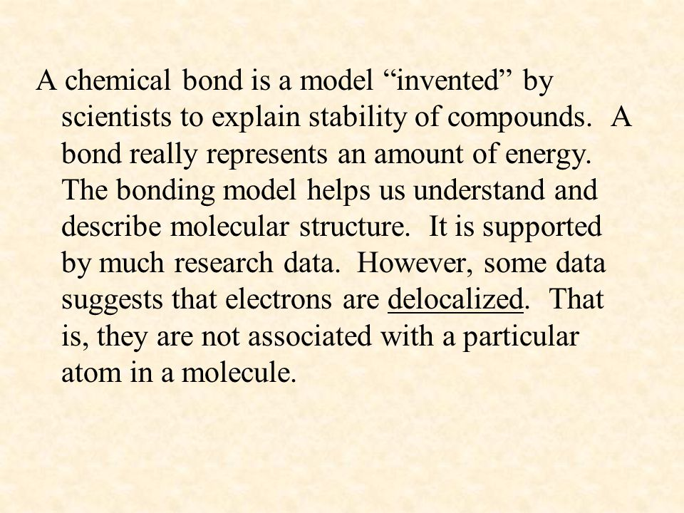 A chemical bond is a model invented by scientists to explain stability of compounds.