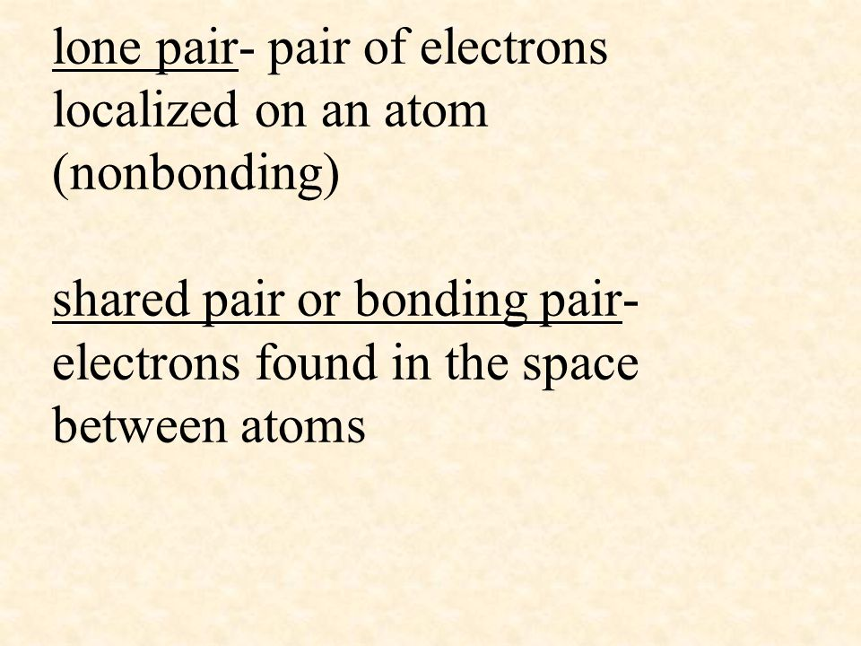 lone pair- pair of electrons localized on an atom (nonbonding) shared pair or bonding pair- electrons found in the space between atoms