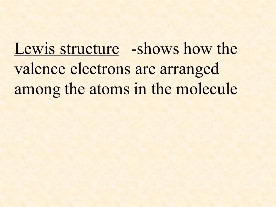 Lewis structure -shows how the valence electrons are arranged among the atoms in the molecule