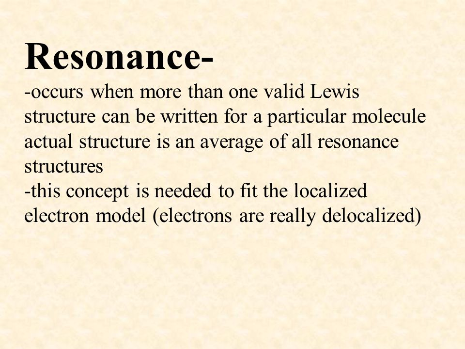 Resonance- -occurs when more than one valid Lewis structure can be written for a particular molecule actual structure is an average of all resonance structures -this concept is needed to fit the localized electron model (electrons are really delocalized)