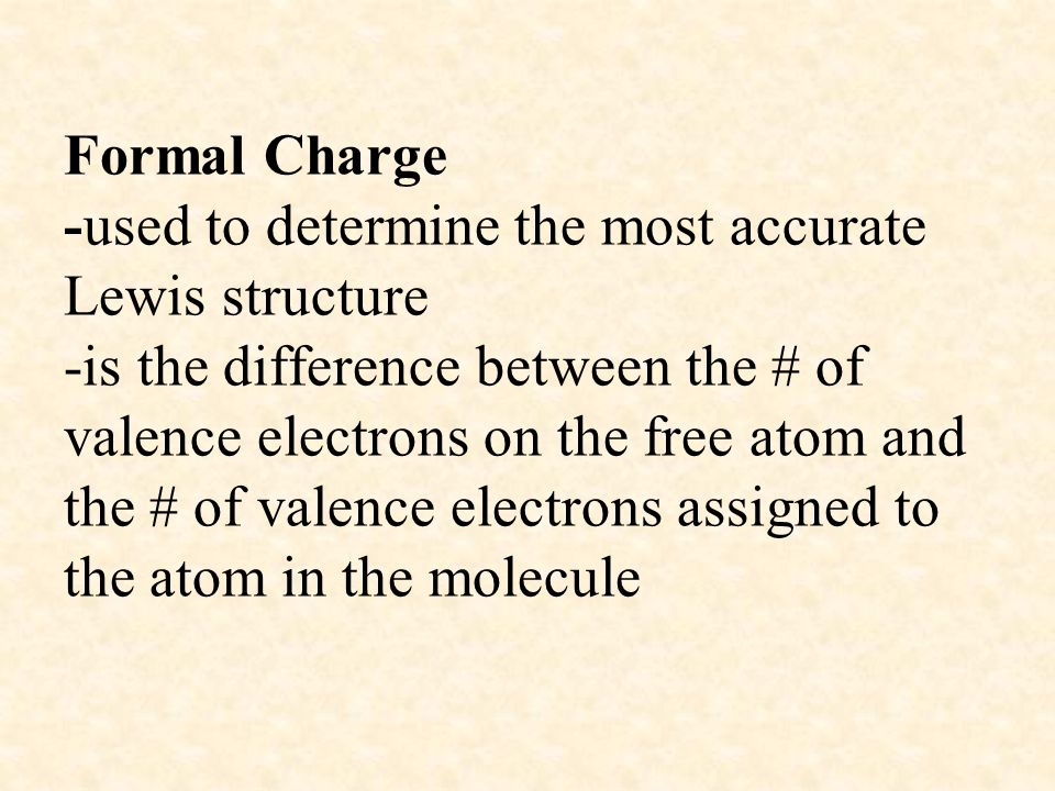 Formal Charge -used to determine the most accurate Lewis structure -is the difference between the # of valence electrons on the free atom and the # of valence electrons assigned to the atom in the molecule