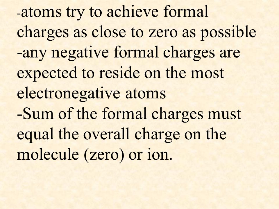 -atoms try to achieve formal charges as close to zero as possible -any negative formal charges are expected to reside on the most electronegative atoms -Sum of the formal charges must equal the overall charge on the molecule (zero) or ion.