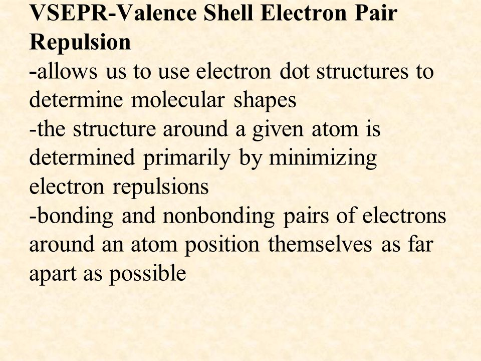 VSEPR-Valence Shell Electron Pair Repulsion -allows us to use electron dot structures to determine molecular shapes -the structure around a given atom is determined primarily by minimizing electron repulsions -bonding and nonbonding pairs of electrons around an atom position themselves as far apart as possible
