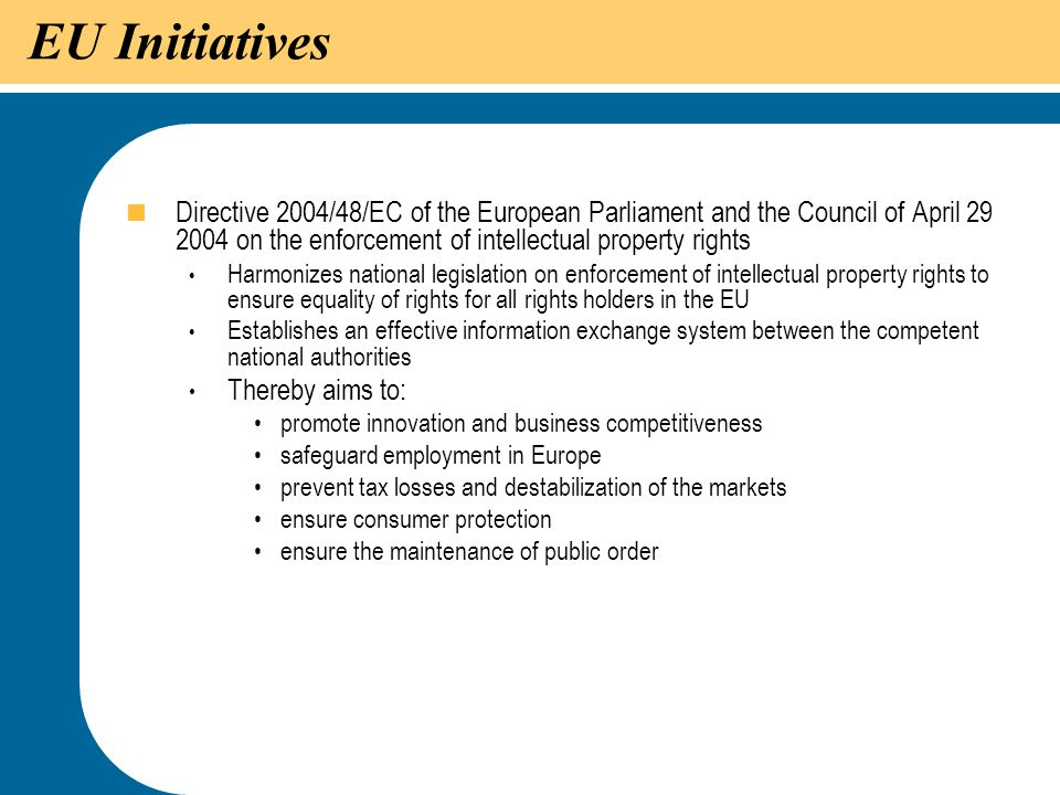 EU Initiatives Directive 2004/48/EC of the European Parliament and the Council of April 29 2004 on the enforcement of intellectual property rights.