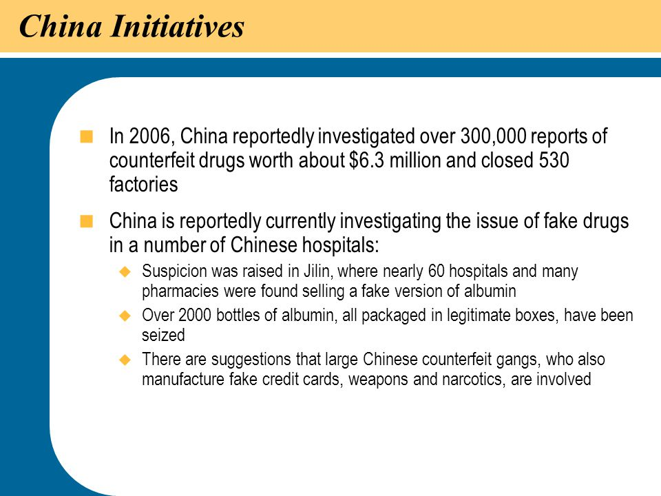 China Initiatives In 2006, China reportedly investigated over 300,000 reports of counterfeit drugs worth about $6.3 million and closed 530 factories.