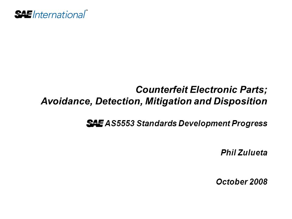 Counterfeit Electronic Parts; Avoidance, Detection, Mitigation and Disposition AS5553 Standards Development Progress Phil Zulueta October 2008