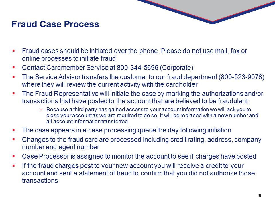Fraud Case Process Fraud cases should be initiated over the phone. Please do not use mail, fax or online processes to initiate fraud.