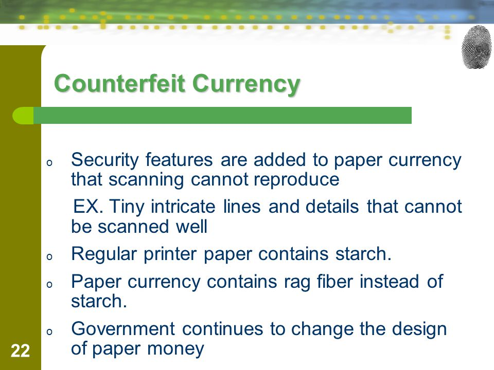 Counterfeit Currency Security features are added to paper currency that scanning cannot reproduce.