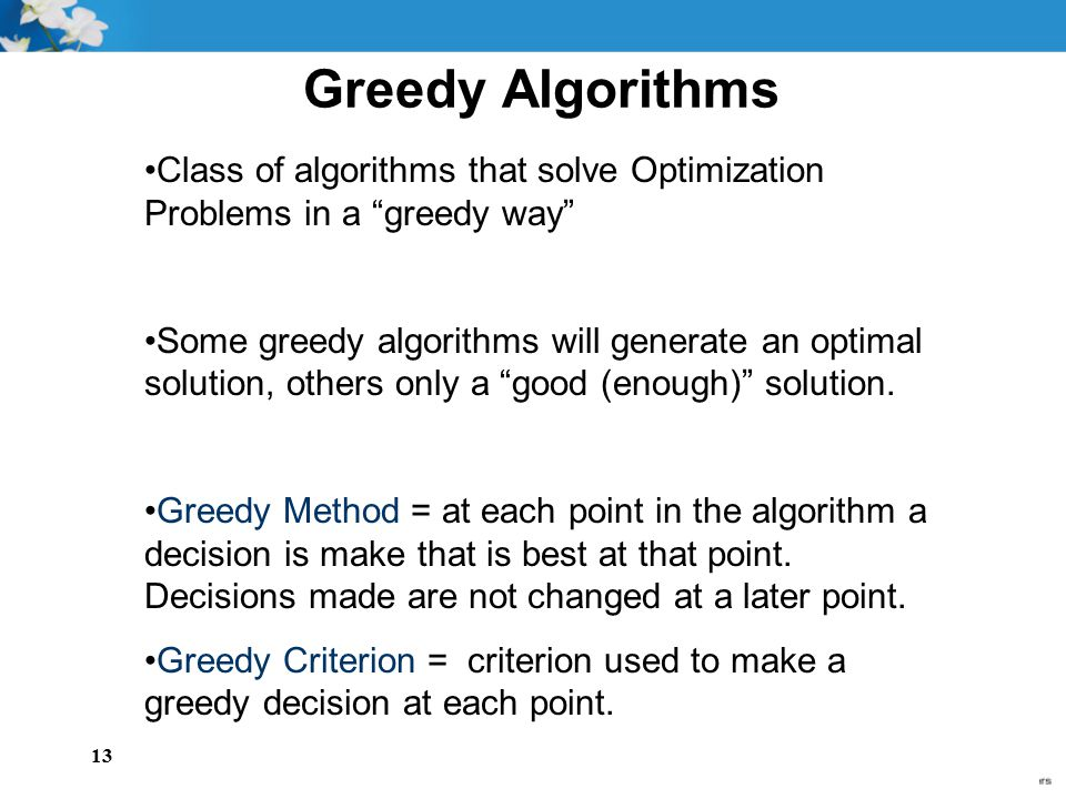 Greedy Algorithms Class of algorithms that solve Optimization Problems in a greedy way