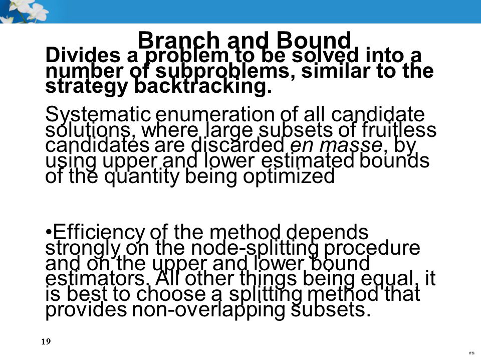 Branch and Bound Divides a problem to be solved into a number of subproblems, similar to the strategy backtracking.