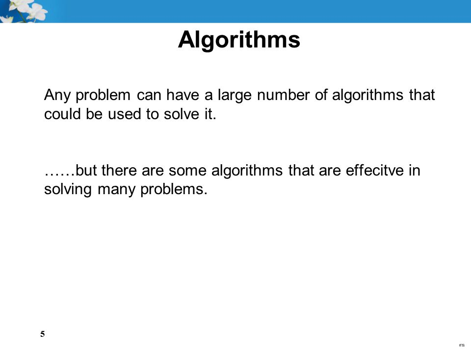 Algorithms Any problem can have a large number of algorithms that could be used to solve it.