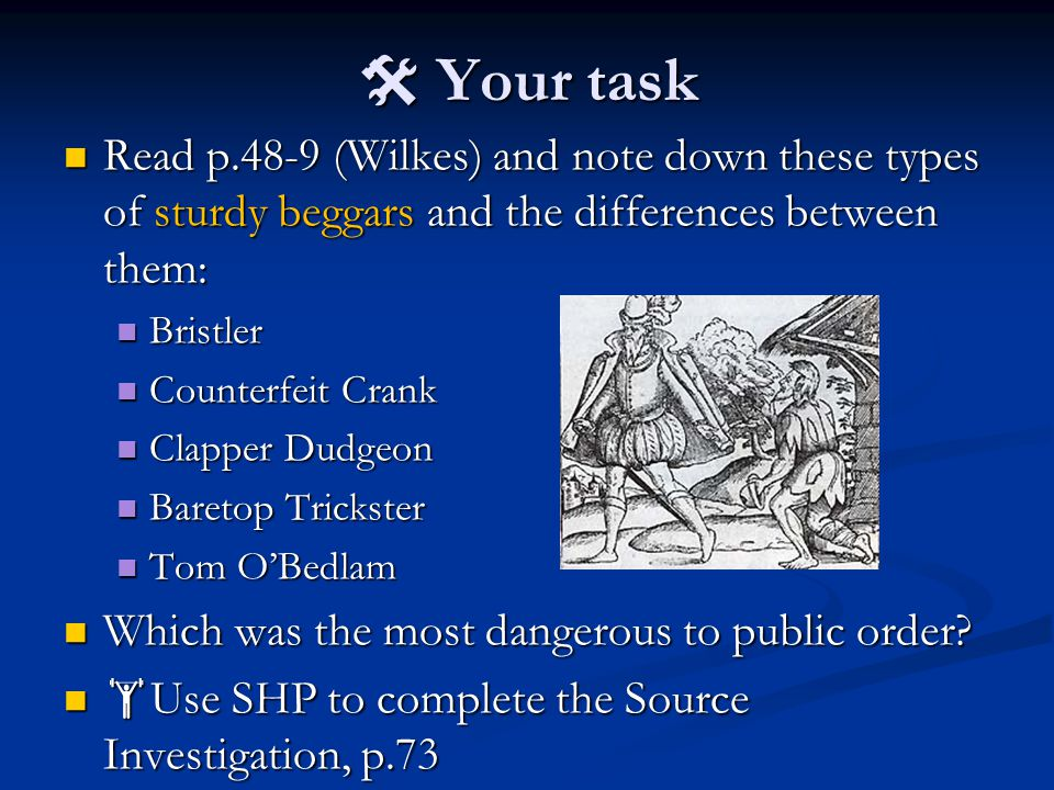  Your task Read p.48-9 (Wilkes) and note down these types of sturdy beggars and the differences between them: