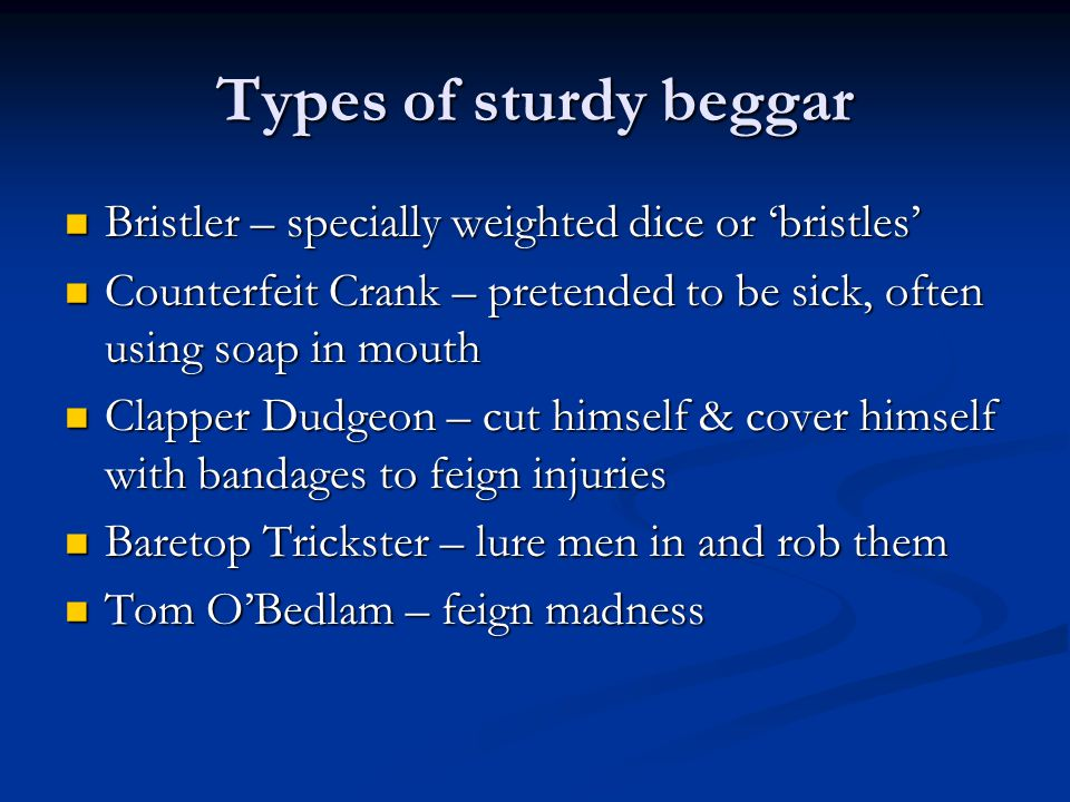 Types of sturdy beggar Bristler – specially weighted dice or 'bristles' Counterfeit Crank – pretended to be sick, often using soap in mouth.