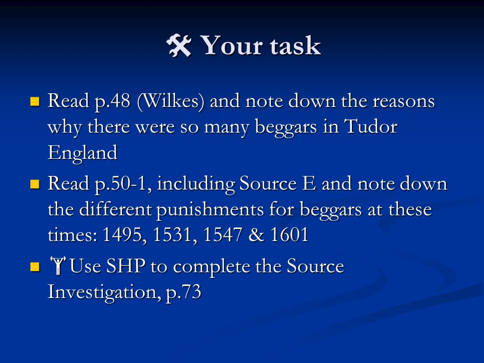  Your task Read p.48 (Wilkes) and note down the reasons why there were so many beggars in Tudor England.