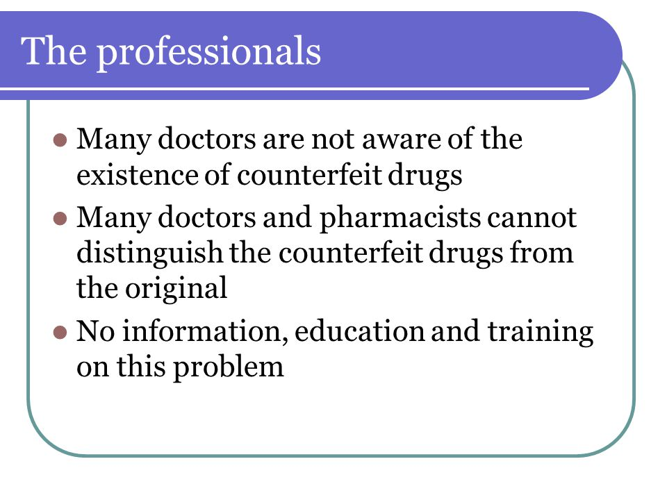 The professionals Many doctors are not aware of the existence of counterfeit drugs.