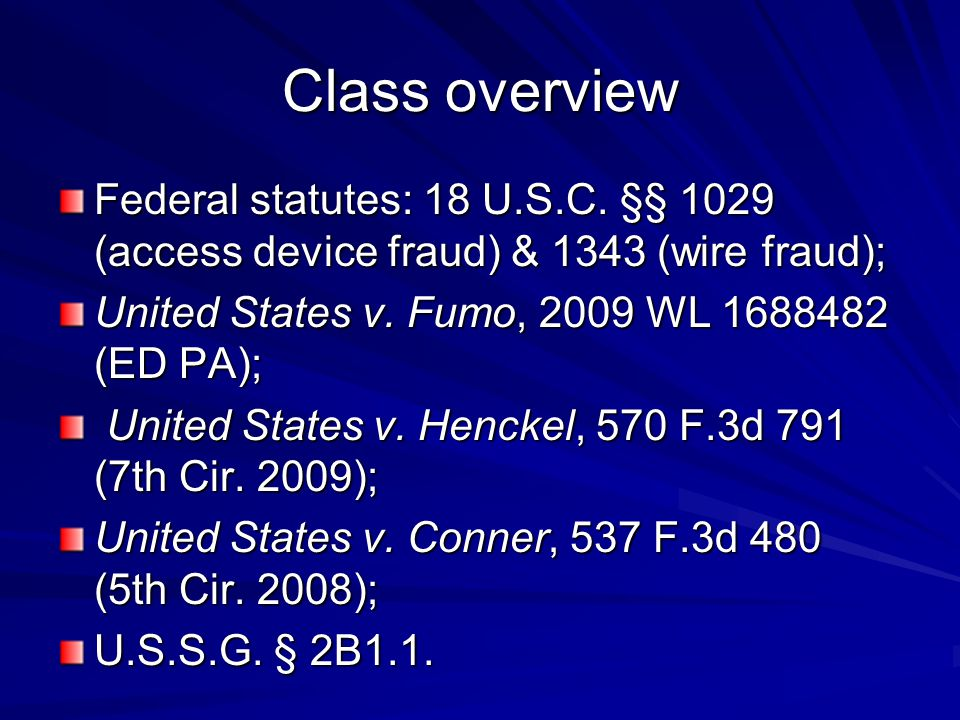 Class overview Federal statutes: 18 U.S.C. §§ 1029 (access device fraud) & 1343 (wire fraud); United States v. Fumo, 2009 WL 1688482 (ED PA);